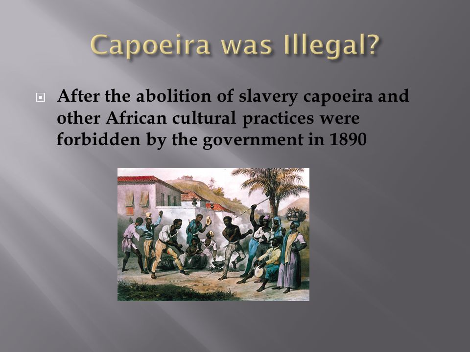  After the abolition of slavery capoeira and other African cultural practices were forbidden by the government in 1890