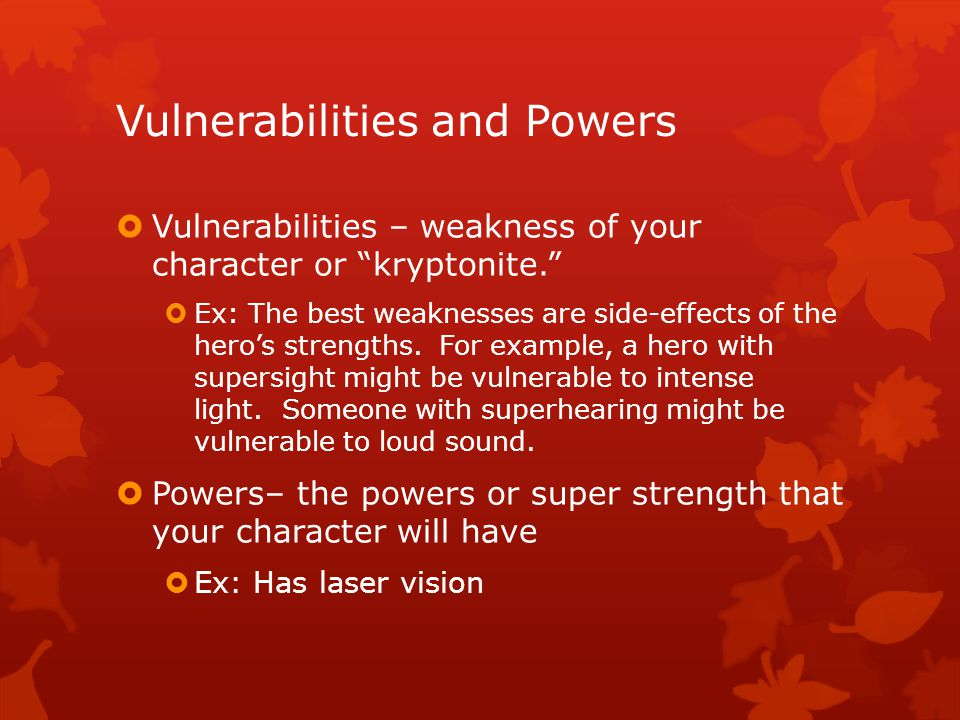 """Vulnerabilities and Powers  Vulnerabilities – weakness of your character or """"kryptonite.""""  Ex: The best weaknesses are side-effects of the hero's st"""