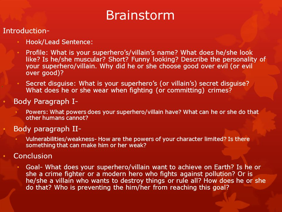 Brainstorm Introduction- Hook/Lead Sentence: Profile: What is your superhero's/villain's name? What does he/she look like? Is he/she muscular? Short?