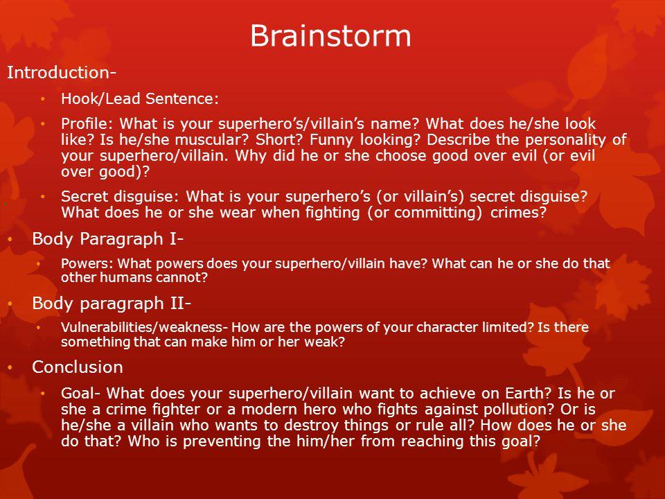 Brainstorm Outline Introduction- Hook/Lead Sentence: Profile: Secret disguise: Body Paragraph I- Powers: Body paragraph II- Vulnerabilities/weakness- Conclusion Goal-