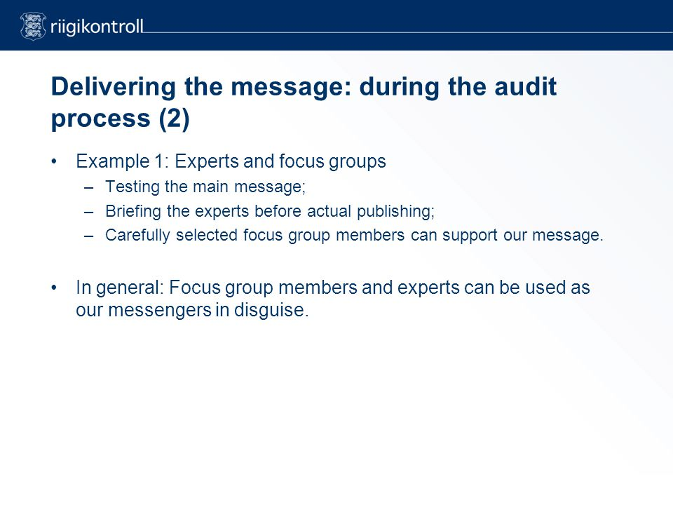 Delivering the message: during the audit process (2) Example 1: Experts and focus groups –Testing the main message; –Briefing the experts before actual publishing; –Carefully selected focus group members can support our message.