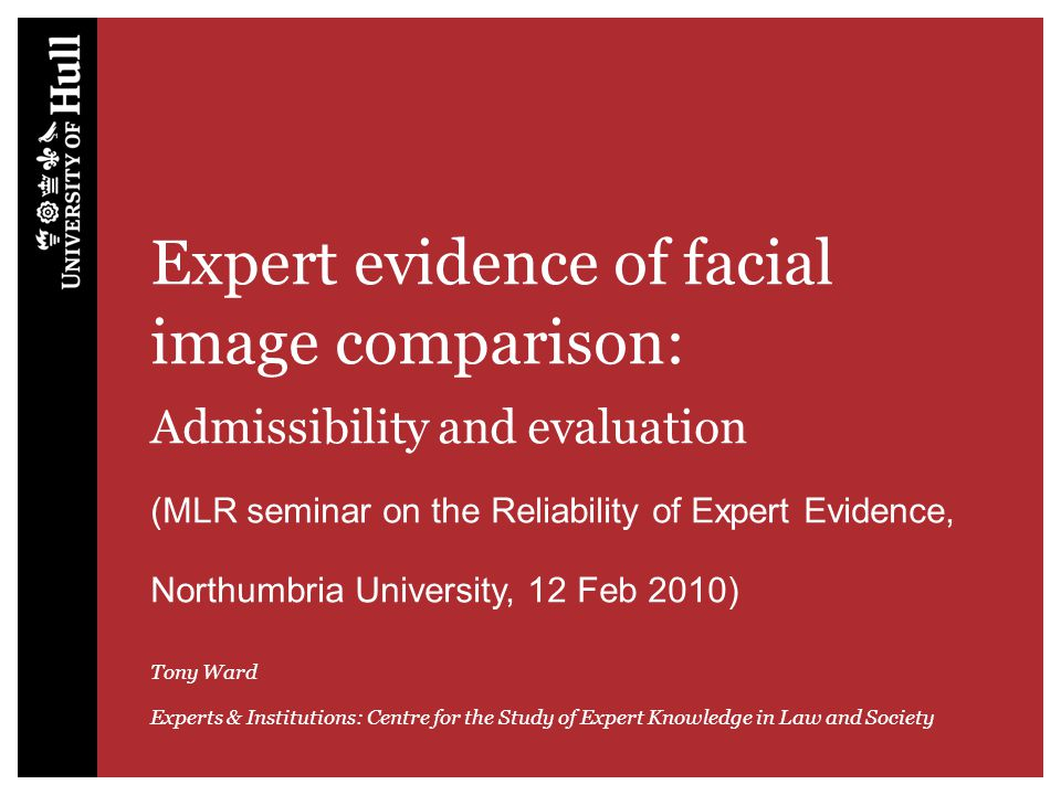 Expert evidence of facial image comparison: Admissibility and evaluation (MLR seminar on the Reliability of Expert Evidence, Northumbria University, 12 Feb 2010) Tony Ward Experts & Institutions: Centre for the Study of Expert Knowledge in Law and Society