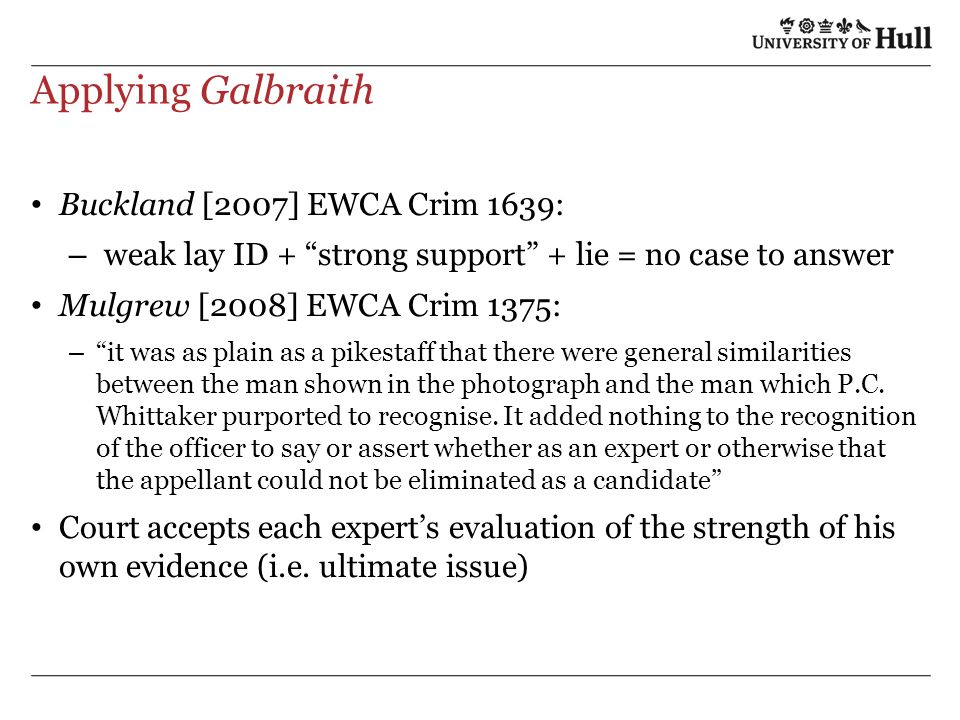 Applying Galbraith Buckland [2007] EWCA Crim 1639: – weak lay ID + strong support + lie = no case to answer Mulgrew [2008] EWCA Crim 1375: – it was as plain as a pikestaff that there were general similarities between the man shown in the photograph and the man which P.C.