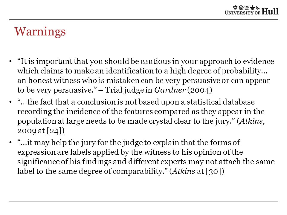 Warnings It is important that you should be cautious in your approach to evidence which claims to make an identification to a high degree of probability… an honest witness who is mistaken can be very persuasive or can appear to be very persuasive. – Trial judge in Gardner (2004) …the fact that a conclusion is not based upon a statistical database recording the incidence of the features compared as they appear in the population at large needs to be made crystal clear to the jury. (Atkins, 2009 at [24]) …it may help the jury for the judge to explain that the forms of expression are labels applied by the witness to his opinion of the significance of his findings and different experts may not attach the same label to the same degree of comparability. (Atkins at [30])