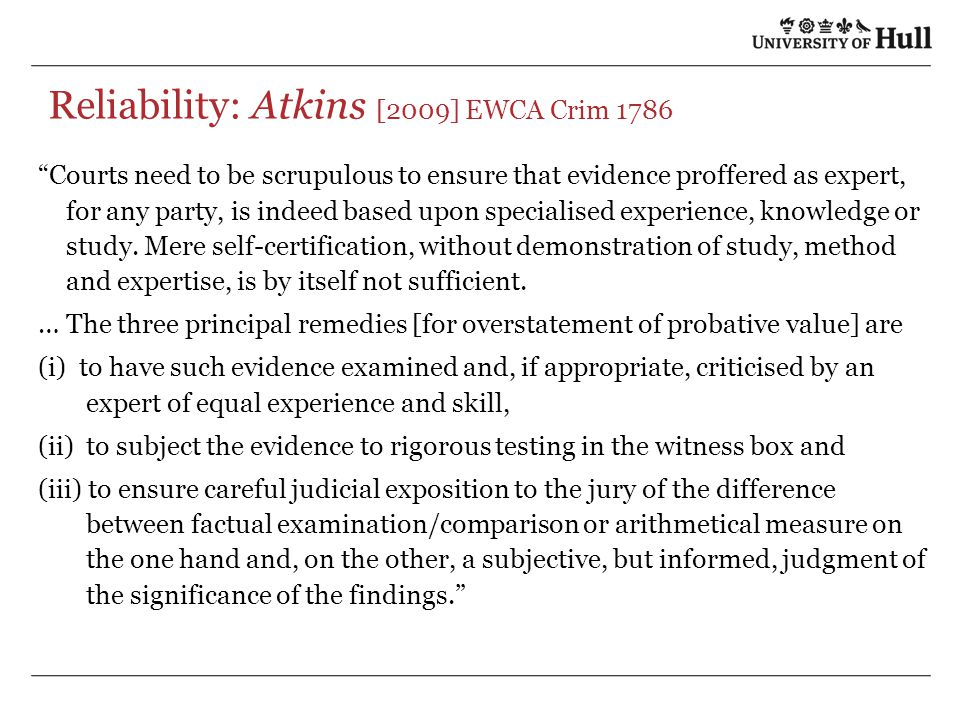 Reliability: Atkins [2009] EWCA Crim 1786 Courts need to be scrupulous to ensure that evidence proffered as expert, for any party, is indeed based upon specialised experience, knowledge or study.
