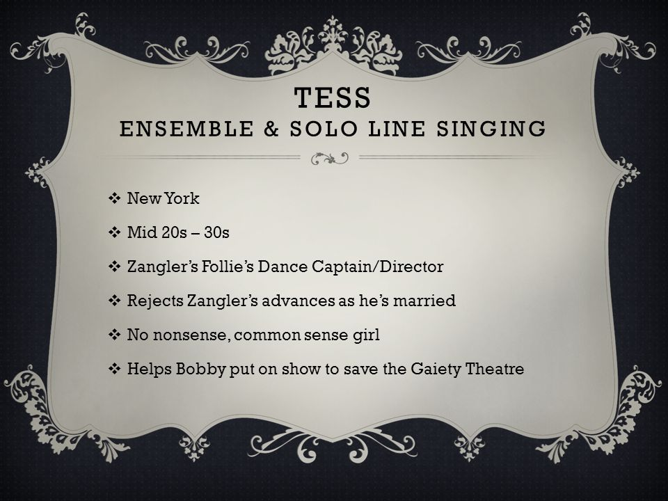 TESS ENSEMBLE & SOLO LINE SINGING  New York  Mid 20s – 30s  Zangler's Follie's Dance Captain/Director  Rejects Zangler's advances as he's married