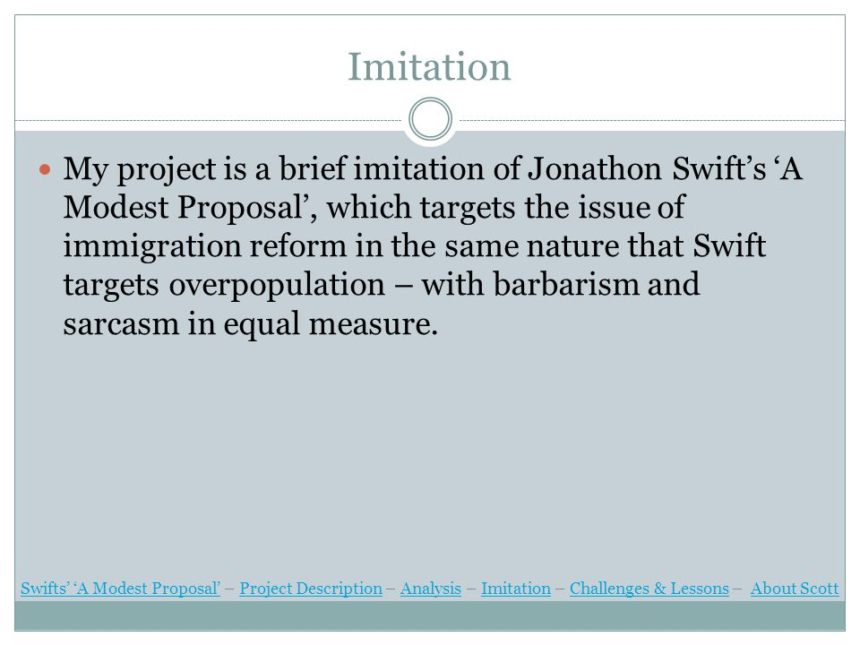 Imitation My project is a brief imitation of Jonathon Swift's 'A Modest Proposal', which targets the issue of immigration reform in the same nature that Swift targets overpopulation – with barbarism and sarcasm in equal measure.