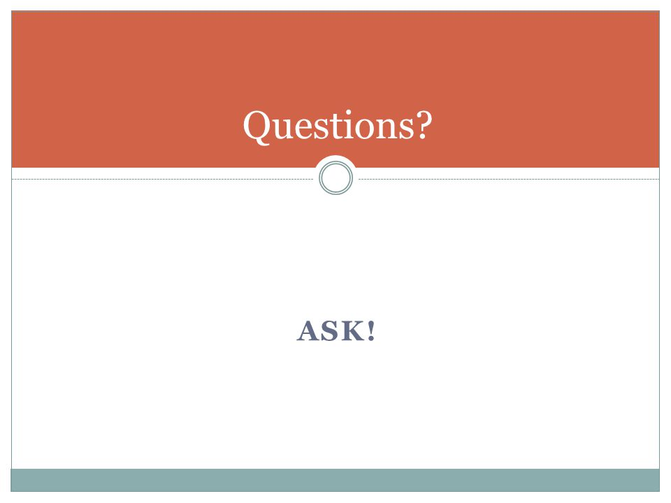 ASK! Questions?