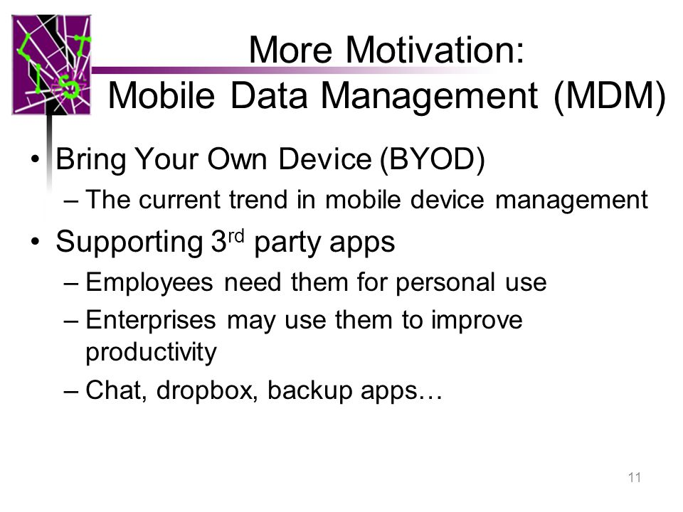 More Motivation: Mobile Data Management (MDM) Bring Your Own Device (BYOD) –The current trend in mobile device management Supporting 3 rd party apps –Employees need them for personal use –Enterprises may use them to improve productivity –Chat, dropbox, backup apps… 11