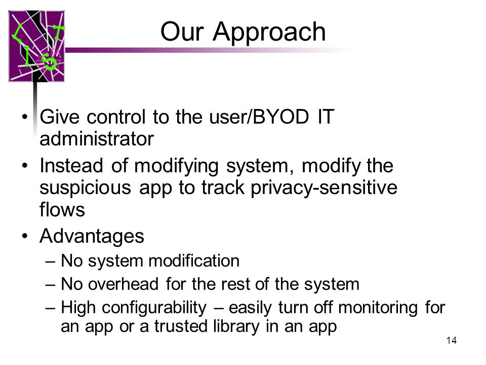 Our Approach Give control to the user/BYOD IT administrator Instead of modifying system, modify the suspicious app to track privacy-sensitive flows Ad