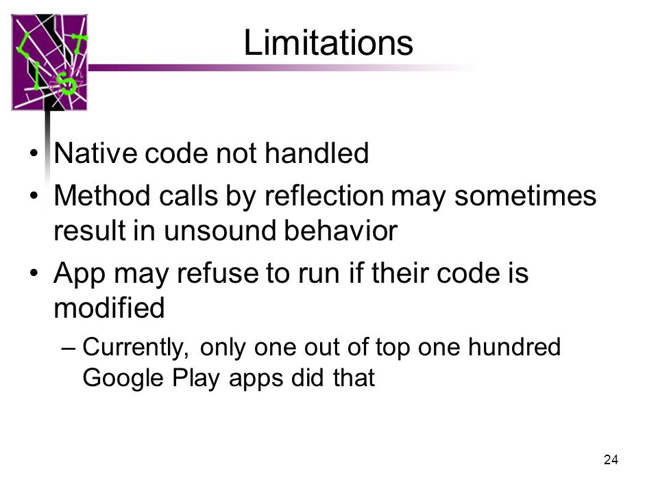 Limitations Native code not handled Method calls by reflection may sometimes result in unsound behavior App may refuse to run if their code is modifie