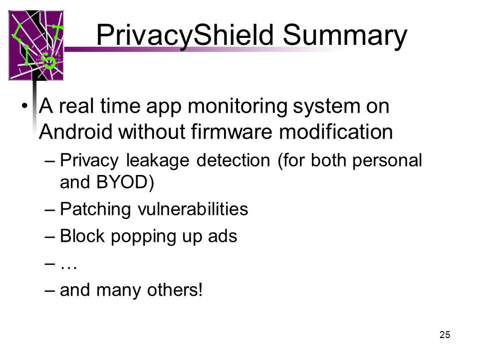 PrivacyShield Summary A real time app monitoring system on Android without firmware modification –Privacy leakage detection (for both personal and BYOD) –Patching vulnerabilities –Block popping up ads –… –and many others.
