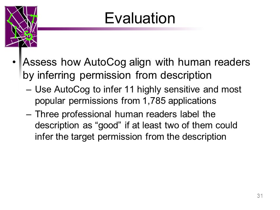 Evaluation Assess how AutoCog align with human readers by inferring permission from description –Use AutoCog to infer 11 highly sensitive and most pop