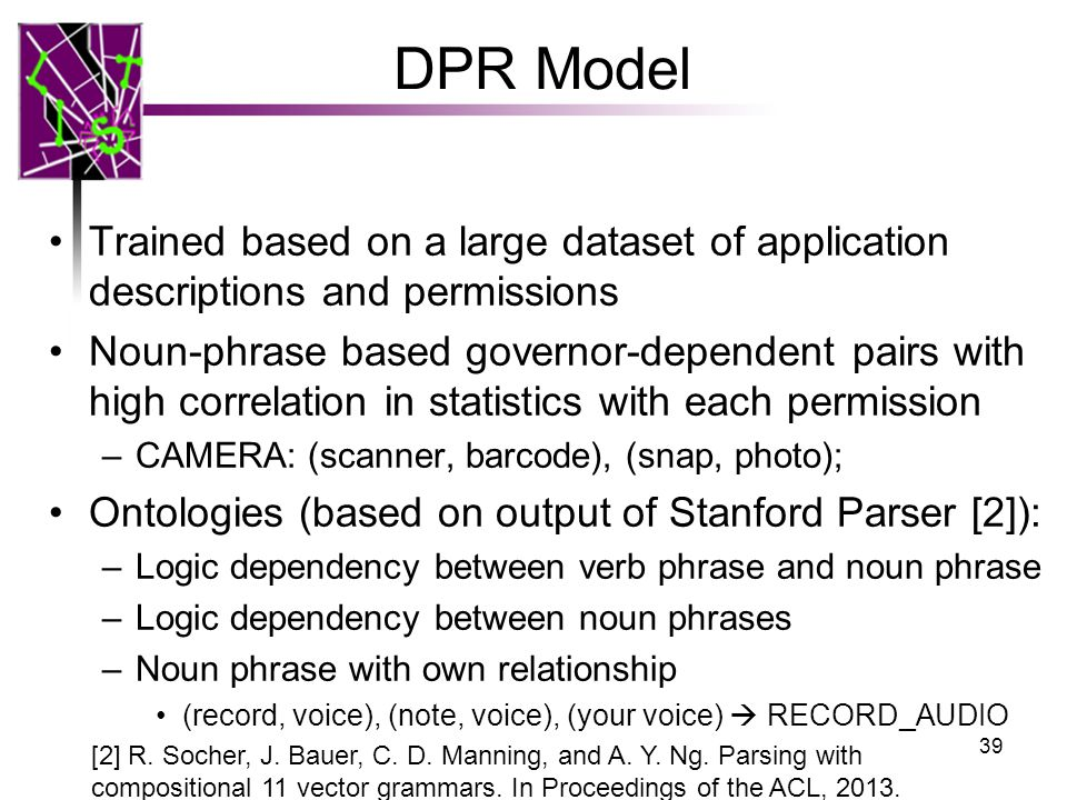 DPR Model Trained based on a large dataset of application descriptions and permissions Noun-phrase based governor-dependent pairs with high correlation in statistics with each permission –CAMERA: (scanner, barcode), (snap, photo); Ontologies (based on output of Stanford Parser [2]): –Logic dependency between verb phrase and noun phrase –Logic dependency between noun phrases –Noun phrase with own relationship (record, voice), (note, voice), (your voice)  RECORD_AUDIO [2] R.