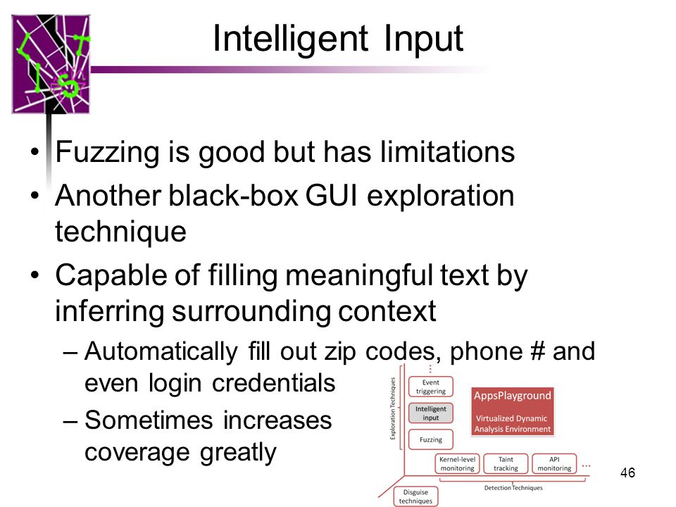 Intelligent Input Fuzzing is good but has limitations Another black-box GUI exploration technique Capable of filling meaningful text by inferring surrounding context –Automatically fill out zip codes, phone # and even login credentials –Sometimes increases coverage greatly 46