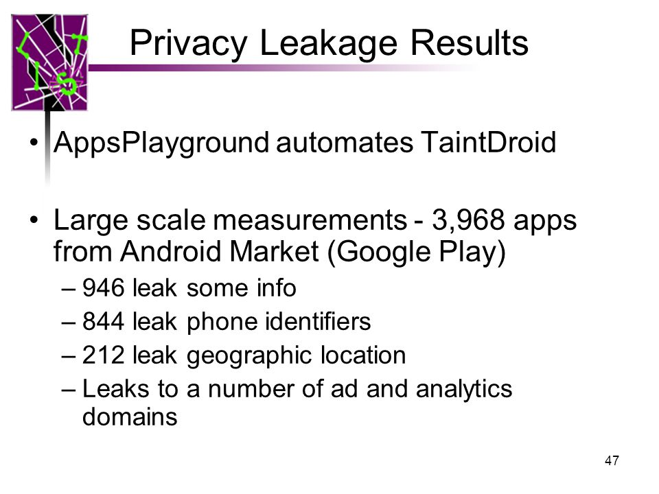 Privacy Leakage Results AppsPlayground automates TaintDroid Large scale measurements - 3,968 apps from Android Market (Google Play) –946 leak some inf