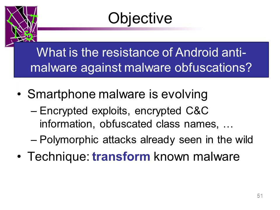 Objective Smartphone malware is evolving –Encrypted exploits, encrypted C&C information, obfuscated class names, … –Polymorphic attacks already seen i