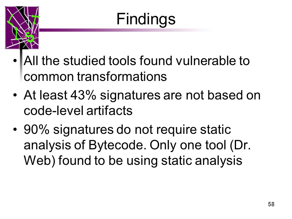 Findings All the studied tools found vulnerable to common transformations At least 43% signatures are not based on code-level artifacts 90% signatures do not require static analysis of Bytecode.