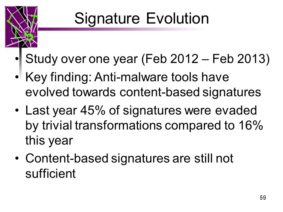 Signature Evolution Study over one year (Feb 2012 – Feb 2013) Key finding: Anti-malware tools have evolved towards content-based signatures Last year 45% of signatures were evaded by trivial transformations compared to 16% this year Content-based signatures are still not sufficient 59