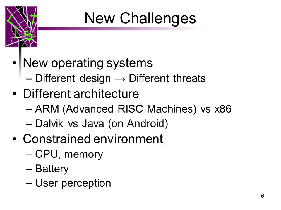New Challenges New operating systems –Different design → Different threats Different architecture –ARM (Advanced RISC Machines) vs x86 –Dalvik vs Java (on Android) Constrained environment –CPU, memory –Battery –User perception 6