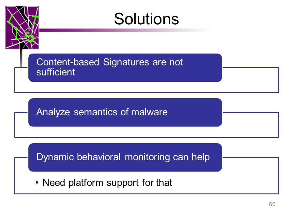Solutions Content-based Signatures are not sufficient Analyze semantics of malware Need platform support for that Dynamic behavioral monitoring can help 60