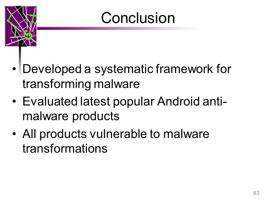 Conclusion Developed a systematic framework for transforming malware Evaluated latest popular Android anti- malware products All products vulnerable to malware transformations 63