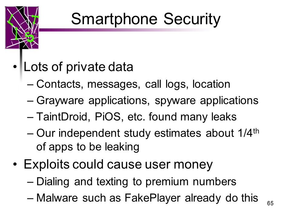 Smartphone Security Lots of private data –Contacts, messages, call logs, location –Grayware applications, spyware applications –TaintDroid, PiOS, etc.