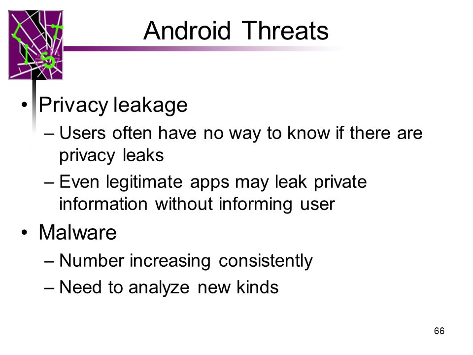 Android Threats Privacy leakage –Users often have no way to know if there are privacy leaks –Even legitimate apps may leak private information without informing user Malware –Number increasing consistently –Need to analyze new kinds 66
