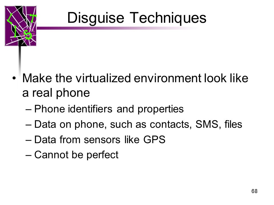 Disguise Techniques Make the virtualized environment look like a real phone –Phone identifiers and properties –Data on phone, such as contacts, SMS, files –Data from sensors like GPS –Cannot be perfect 68