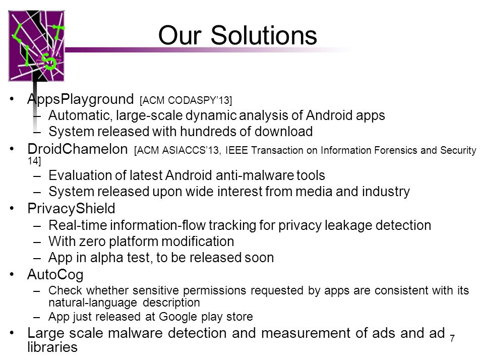Our Solutions AppsPlayground [ACM CODASPY'13] –Automatic, large-scale dynamic analysis of Android apps –System released with hundreds of download DroidChamelon [ACM ASIACCS'13, IEEE Transaction on Information Forensics and Security 14] –Evaluation of latest Android anti-malware tools –System released upon wide interest from media and industry PrivacyShield –Real-time information-flow tracking for privacy leakage detection –With zero platform modification –App in alpha test, to be released soon AutoCog –Check whether sensitive permissions requested by apps are consistent with its natural-language description –App just released at Google play store Large scale malware detection and measurement of ads and ad libraries 7