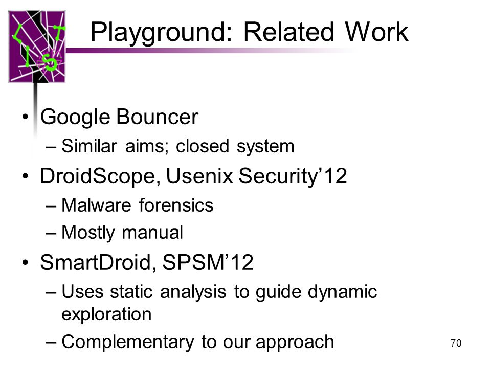 Playground: Related Work Google Bouncer –Similar aims; closed system DroidScope, Usenix Security'12 –Malware forensics –Mostly manual SmartDroid, SPSM'12 –Uses static analysis to guide dynamic exploration –Complementary to our approach 70