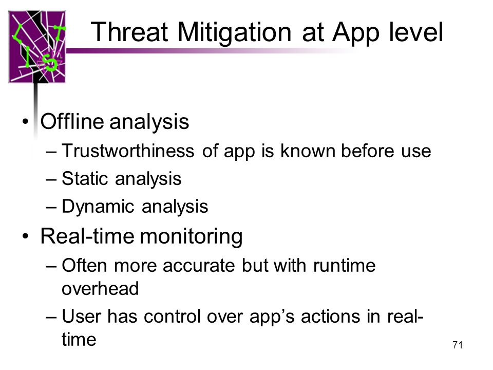 Threat Mitigation at App level Offline analysis –Trustworthiness of app is known before use –Static analysis –Dynamic analysis Real-time monitoring –O