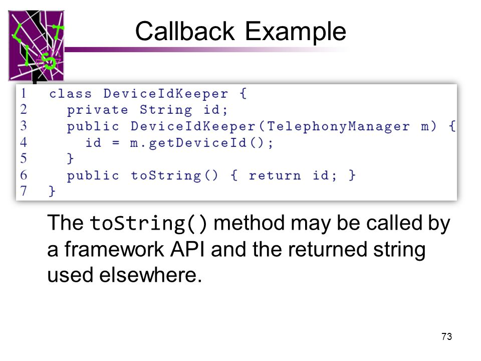 Callback Example The toString() method may be called by a framework API and the returned string used elsewhere.