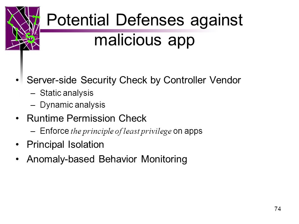 Potential Defenses against malicious app Server-side Security Check by Controller Vendor –Static analysis –Dynamic analysis Runtime Permission Check –Enforce the principle of least privilege on apps Principal Isolation Anomaly-based Behavior Monitoring 74