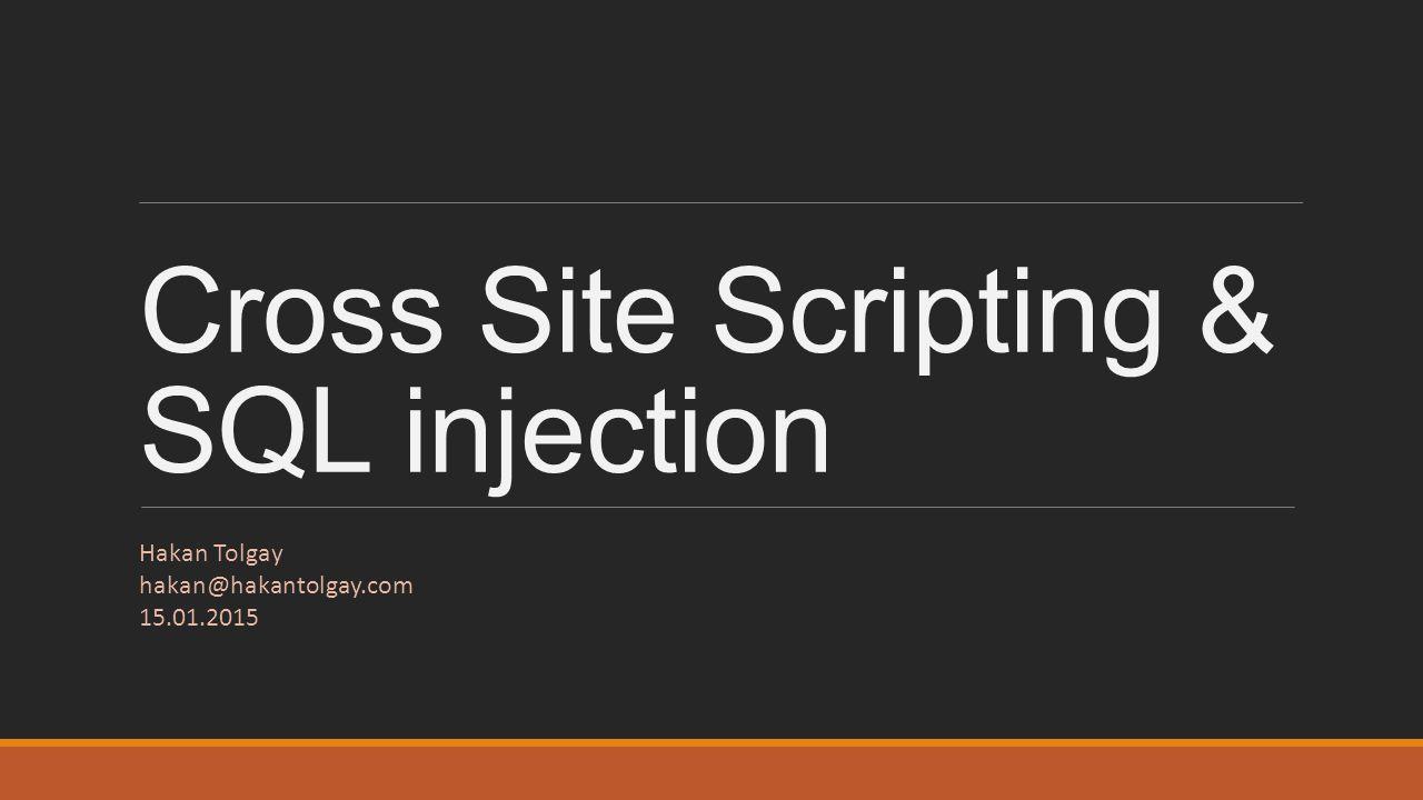 Cross Site Scripting & SQL injection Hakan Tolgay hakan@hakantolgay.com 15.01.2015