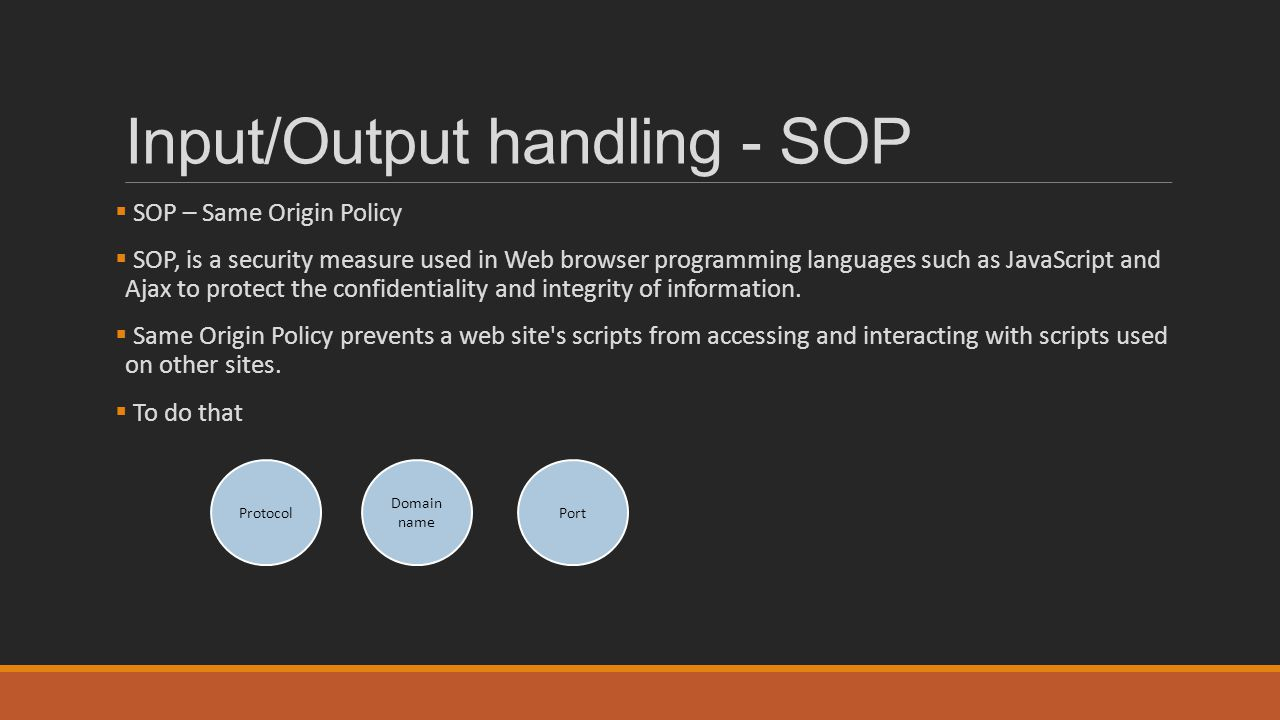 Input/Output handling - SOP  SOP – Same Origin Policy  SOP, is a security measure used in Web browser programming languages such as JavaScript and A