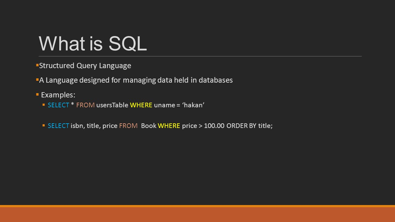 What is SQL  Structured Query Language  A Language designed for managing data held in databases  Examples:  SELECT * FROM usersTable WHERE uname =