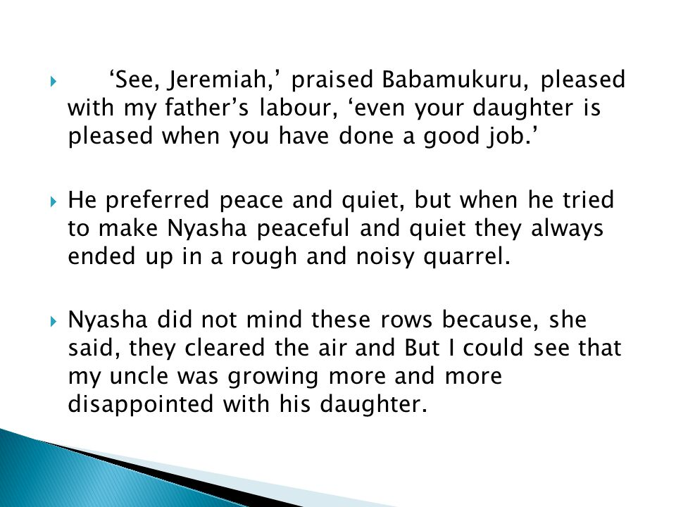  'See, Jeremiah,' praised Babamukuru, pleased with my father's labour, 'even your daughter is pleased when you have done a good job.'  He preferred
