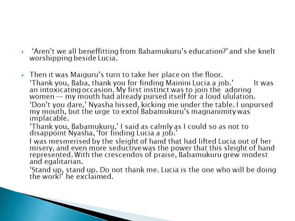  'Aren't we all beneffitting from Babamukuru's education?' and she knelt worshipping beside Lucia.  Then it was Maiguru's turn to take her place on
