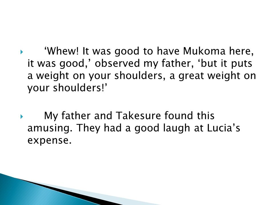  'Whew! It was good to have Mukoma here, it was good,' observed my father, 'but it puts a weight on your shoulders, a great weight on your shoulders!