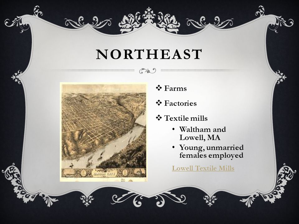 NORTHEAST  Farms  Factories  Textile mills Waltham and Lowell, MA Young, unmarried females employed Lowell Textile Mills