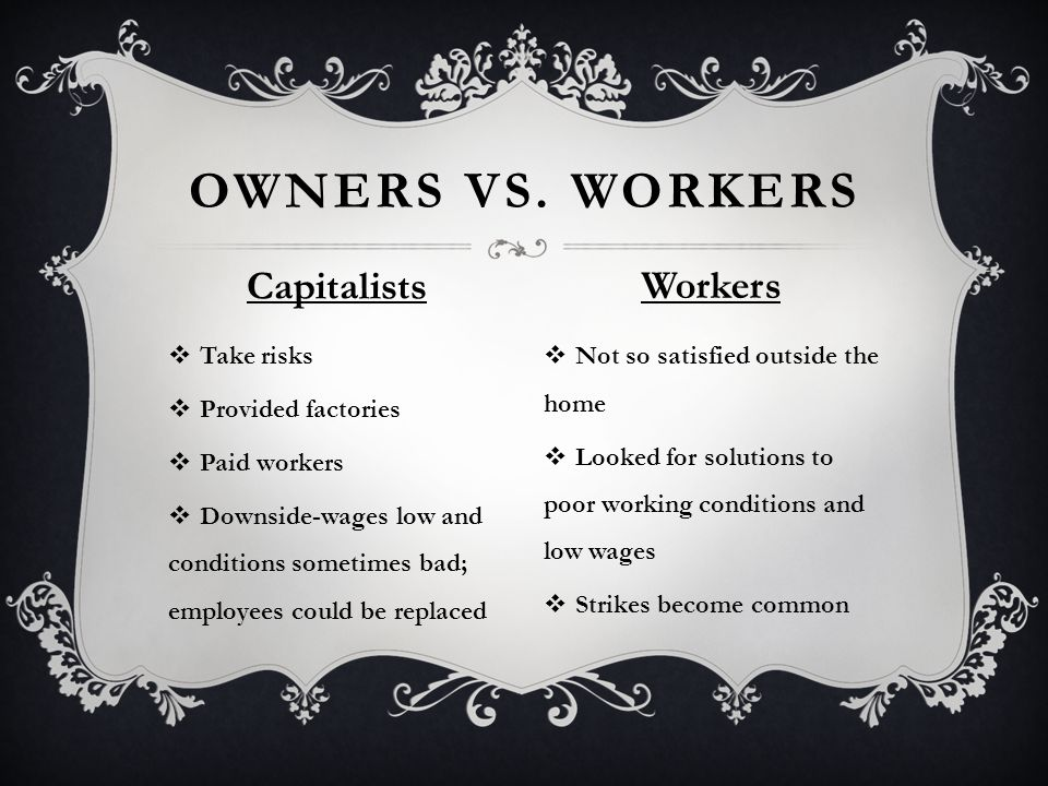  Take risks  Provided factories  Paid workers  Downside-wages low and conditions sometimes bad; employees could be replaced  Not so satisfied outside the home  Looked for solutions to poor working conditions and low wages  Strikes become common OWNERS VS.