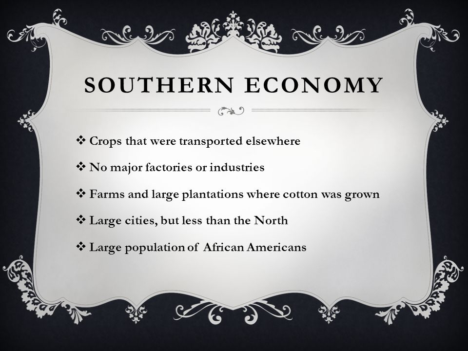 SOUTHERN ECONOMY  Crops that were transported elsewhere  No major factories or industries  Farms and large plantations where cotton was grown  Large cities, but less than the North  Large population of African Americans