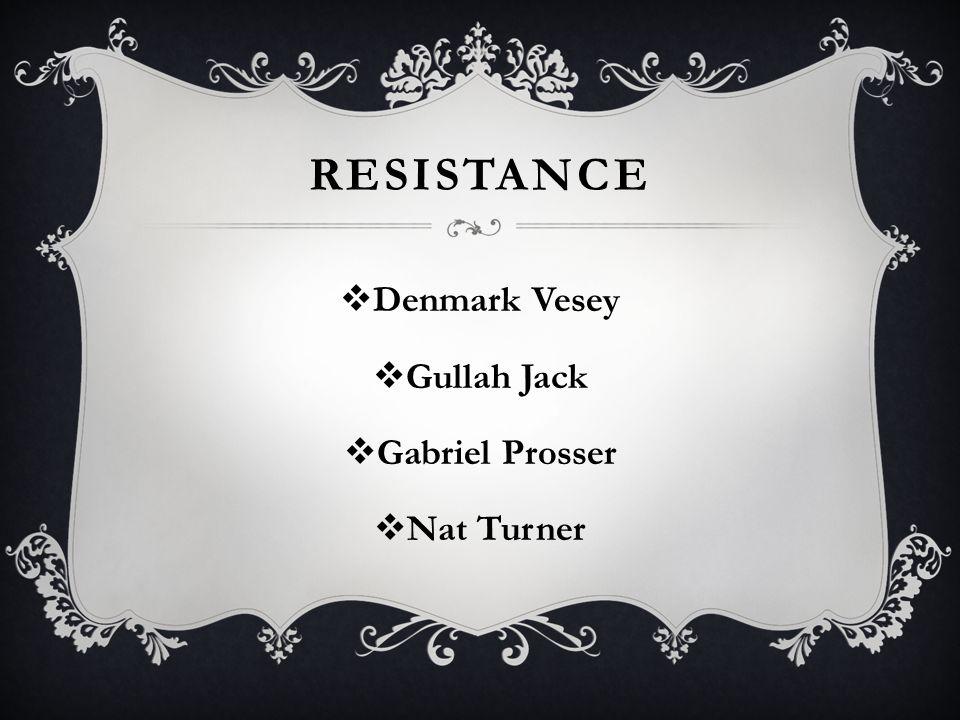 RESISTANCE  Denmark Vesey  Gullah Jack  Gabriel Prosser  Nat Turner