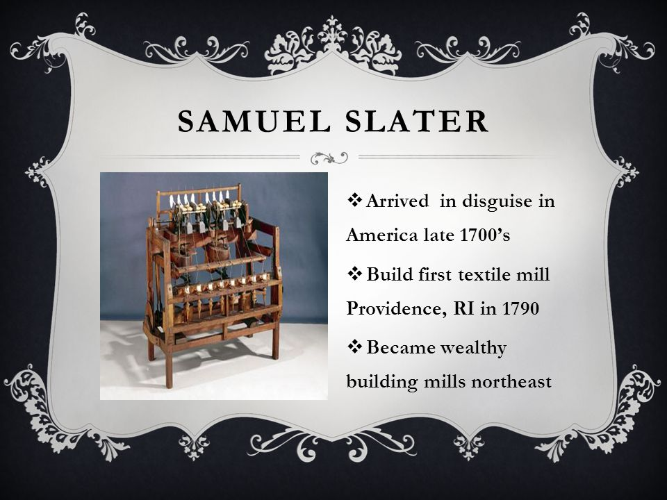 SAMUEL SLATER  Arrived in disguise in America late 1700's  Build first textile mill Providence, RI in 1790  Became wealthy building mills northeast