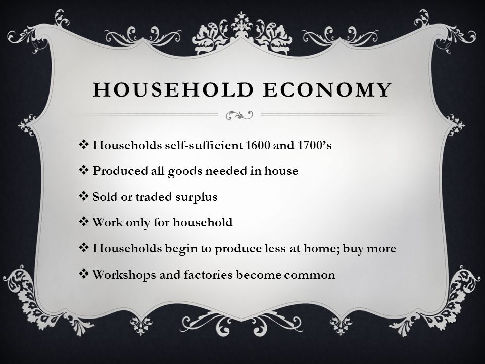 HOUSEHOLD ECONOMY  Households self-sufficient 1600 and 1700's  Produced all goods needed in house  Sold or traded surplus  Work only for household  Households begin to produce less at home; buy more  Workshops and factories become common
