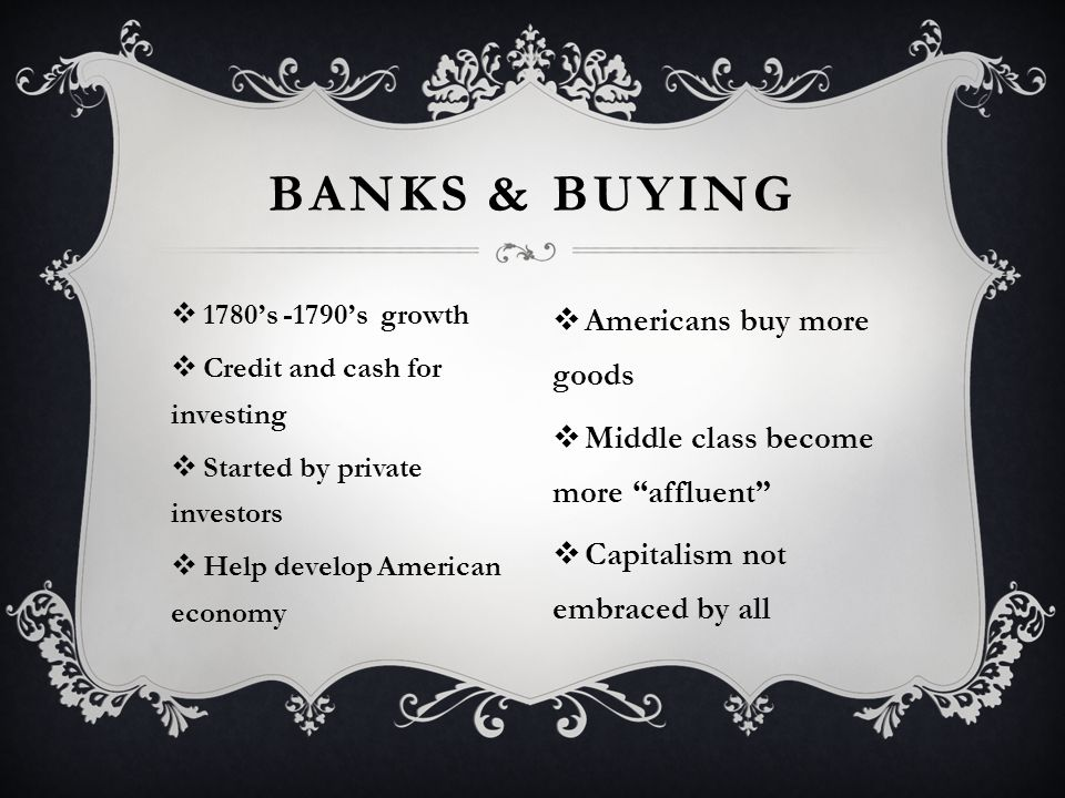  1780's -1790's growth  Credit and cash for investing  Started by private investors  Help develop American economy BANKS & BUYING  Americans buy more goods  Middle class become more affluent  Capitalism not embraced by all