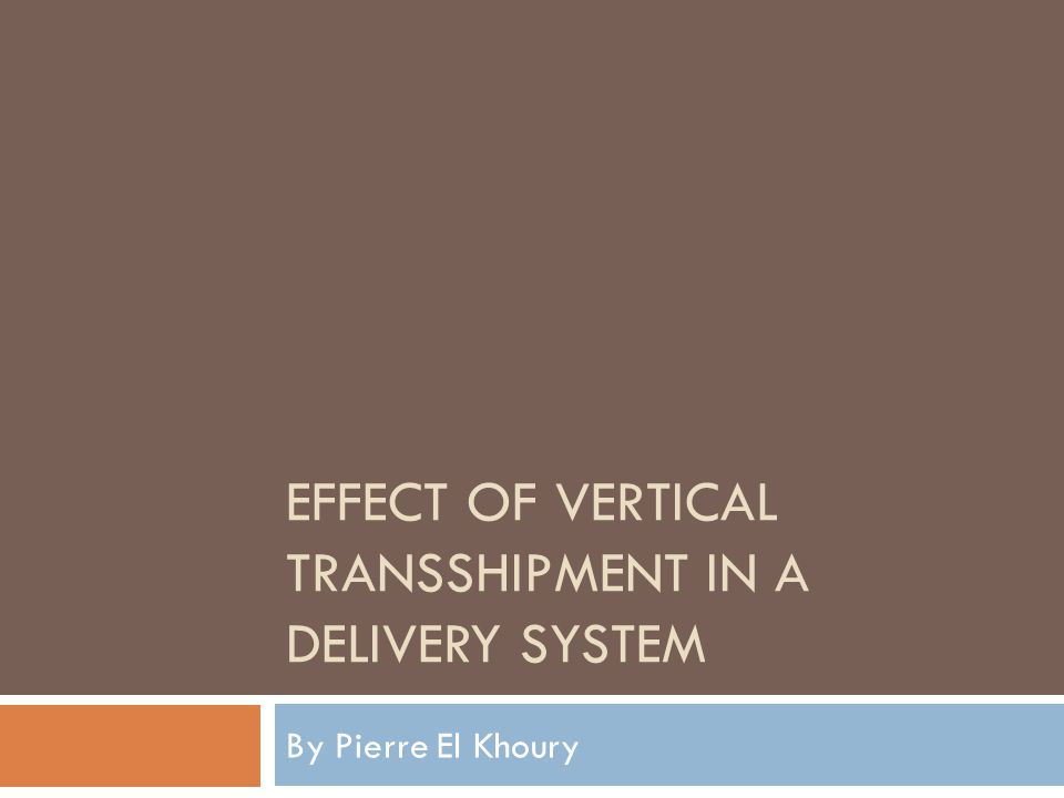 EFFECT OF VERTICAL TRANSSHIPMENT IN A DELIVERY SYSTEM By Pierre El Khoury