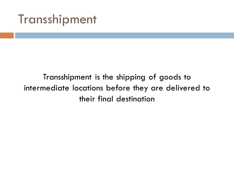 Transshipment Transshipment is the shipping of goods to intermediate locations before they are delivered to their final destination