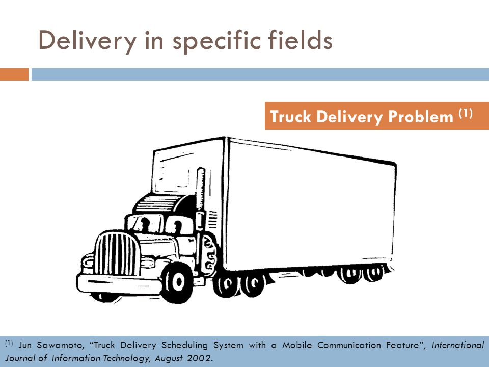 "Delivery in specific fields Truck Delivery Problem (1) (1) Jun Sawamoto, ""Truck Delivery Scheduling System with a Mobile Communication Feature"", Inter"